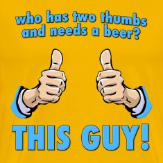 Who Has Two Thumbs and Needs A Beer? T-Shirts