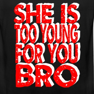 she is too young for you bro T-Shirts - Men's Premium Tank