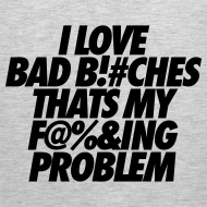 Design ~ I Love Bad Bitches That's My Fucking Problem Tank Tops