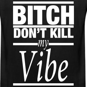BITCH DON'T KILL MY VIBE - Men's Premium Tank