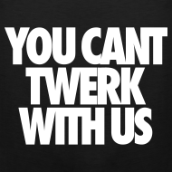Design ~ You Can't Twerk With Us Tank Tops