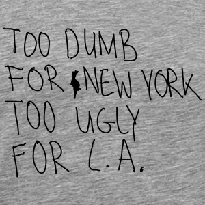 Too Dumb For New York Too Ugly For L.A. T-Shirts - Men's Premium T-Shirt