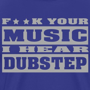 F**K your music i hear dubstep T-Shirts - Men's Premium T-Shirt