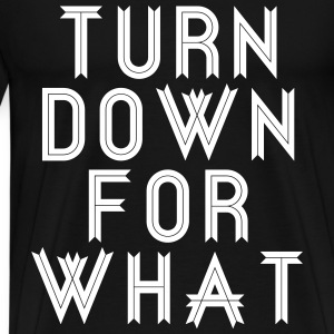 Turn Down For What T-Shirts - Men's Premium T-Shirt