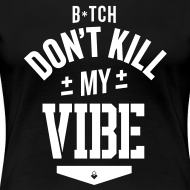 Design ~ Bitch Don't Kill My Vibe - Women's T-Shirt