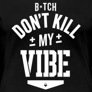 Design ~ Bitch Don't Kill My Vibe - Women's T-Shirt