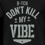 Design ~ Bitch Don't Kill My Vibe - T-Shirt
