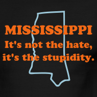 Design ~ MISSISSIPPI: It's not the hate, it's the stupidity.