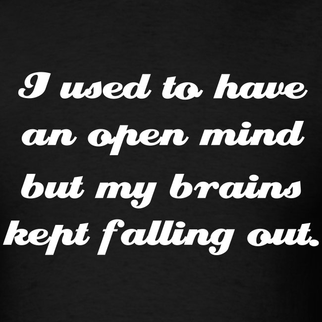 I Used To Have An Open Mind But My Brains Kept Falling Out