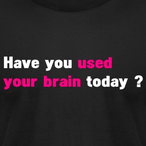 Black have you used your brain today T-Shirts - Men's T-Shirt by American Apparel