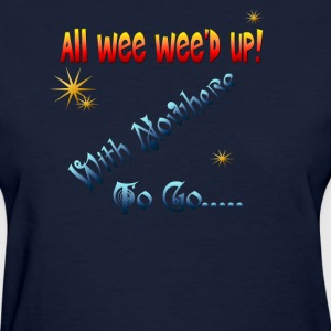 All wee wee'd up with nowhere to go... - Women's T-Shirt