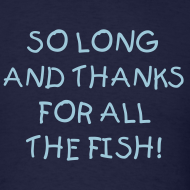 Design ~ SO LONG AND THANKS FOR ALL THE FISH T-Shirt