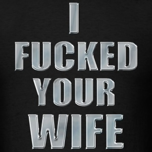 I Fucked Your Wife - Men's T-Shirt