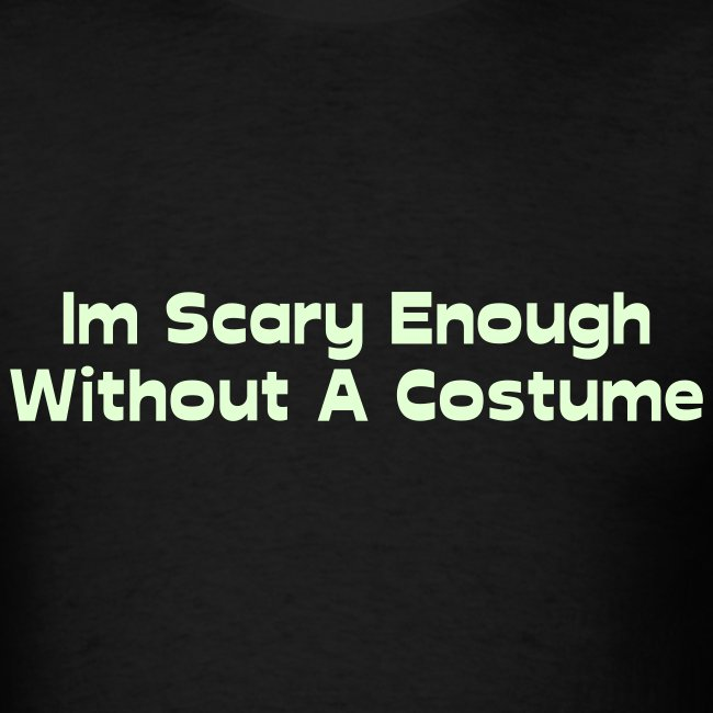 Im Scary Enough Without A Costume