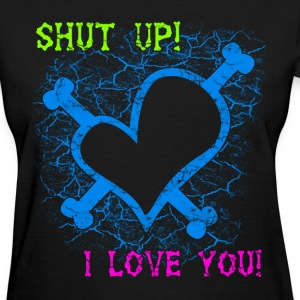 Shut up! I love you! - Women's T-Shirt