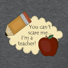 You Can't Scare Me...I'm A Teacher