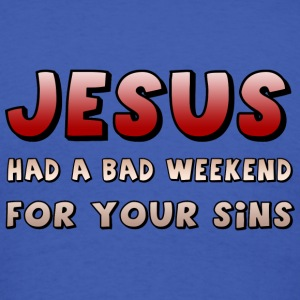 Jesus Had A Bad Weekend For Your Sins - Men's T-Shirt