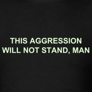 Design ~ THIS AGGRESSION WILL NOT STAND, MAN - Glow in the Dark Text