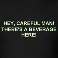 Design ~ HEY, CAREFUL MAN, THERE'S A BEVERAGE HERE! T-SHIRT - Glow in the Dark