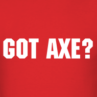 Design ~ Got Axe? - Men's