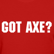 Design ~ Got Axe? - Women's