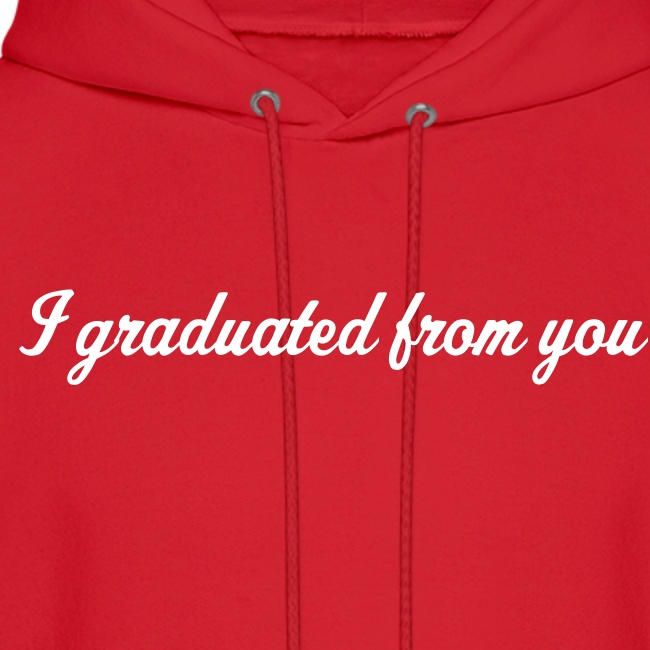 I graduated from you