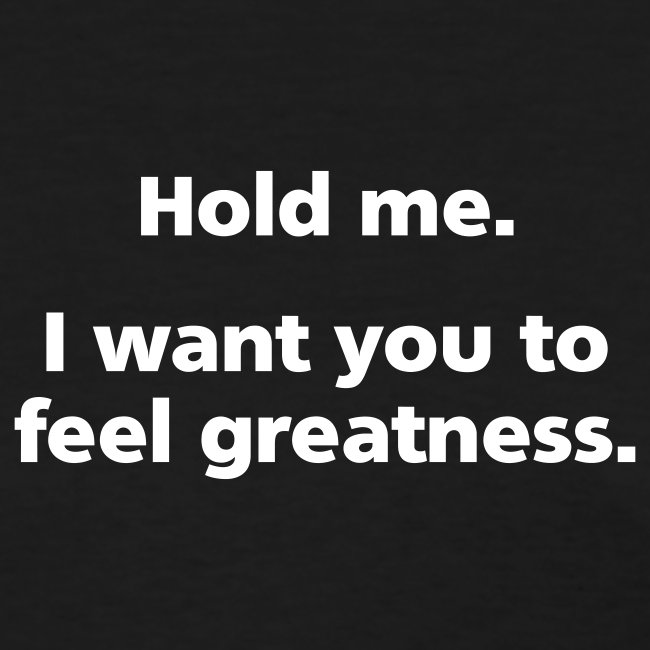 WOMENS SIMPLE: Hold me. I want you to feel greatness.