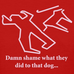 Red Damn shame what they did to that dog... Women's T-Shirts - Women's T-Shirt