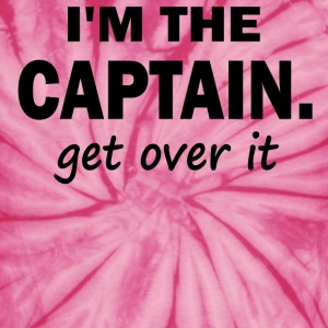 I'm the Captain... Get over it - Unisex Tie Dye T-Shirt