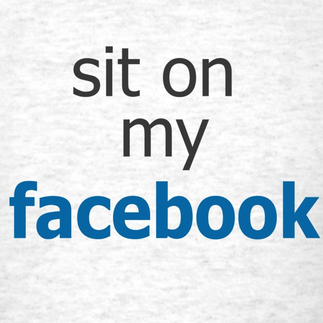 Sit on my Facebook