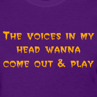 Design ~ Women's The voices in my head wanna come out & play