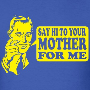 Say Hi To Your Mother For Me - Men's T-Shirt