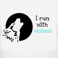 Design ~ I Run With Wolves Wolf Pack Shirt