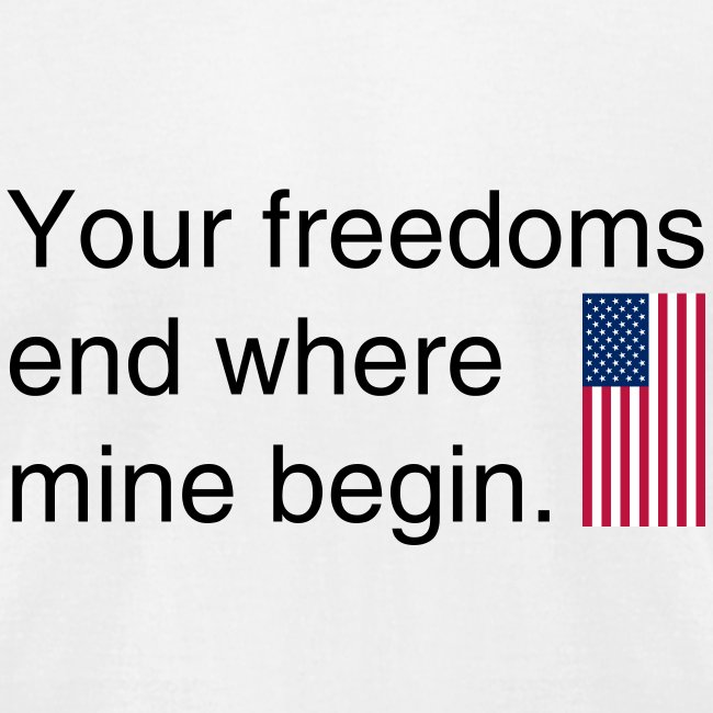 Your freedoms end where mine begin black text