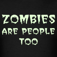 Design ~ ZOMBIES ARE PEOPLE TOO (Front) Because you are what you eat. (back) - Glow-in-the-Dark