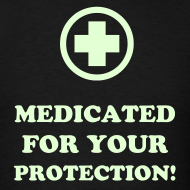 Design ~ MEDICATED FOR YOUR PROTECTION! (GLOW IN THE DARK)
