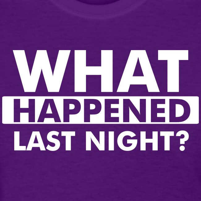 What happened last night? Women's Tee