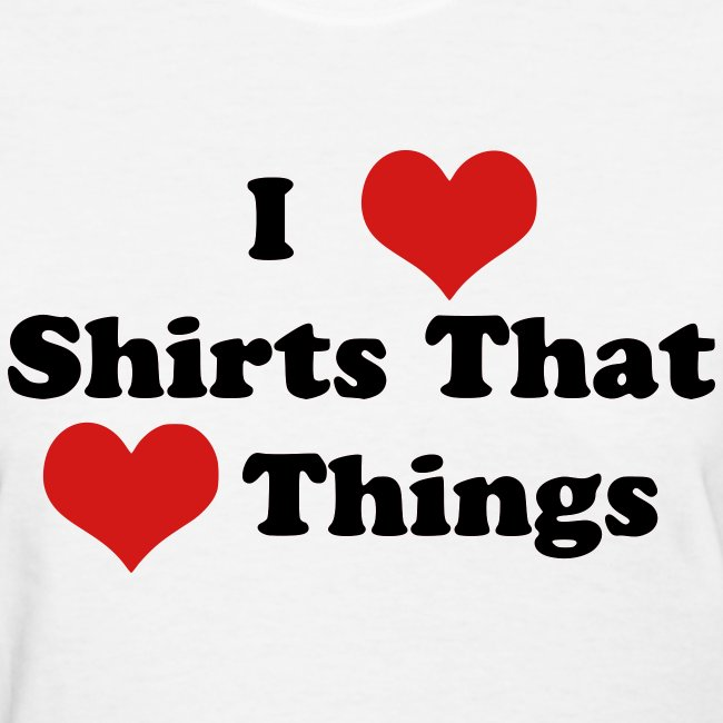 I Heart Shirts That Heart Things (Ladies)