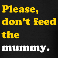 Design ~ PLEASE, DON'T FEED THE MUMMY T-Shirt