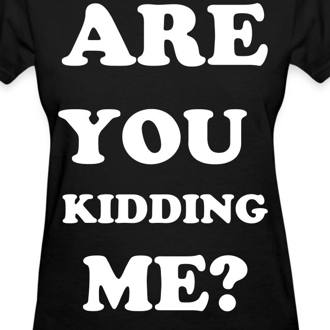 ARE YOU KIDDINNG ME? - Womens