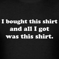 Design ~ I bought this shirt and all I got was this shirt...shirt