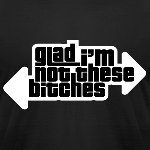 Glad I'm Not These B**ches! T-Shirts - Men's T-Shirt by American Apparel