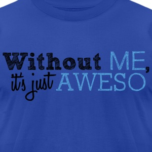 Without Me It's Just Aweso T-Shirts - Men's T-Shirt by American Apparel