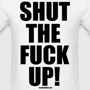 Shut The Fuck Up! - Men's T-Shirt