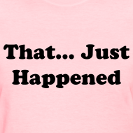 Design ~ That Just Happened Tee