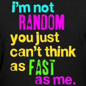 "Women's ""Im Not Random, You Just Cant Think As Fast As Me"" Shirt - Women's T-Shirt"