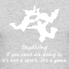Skydiving If You Can't Die Doing It, It's Not A Sport...It's A Game.