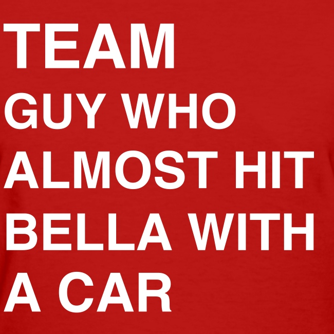 Team Guy Who Almost Hit Bella With A Car (women's)