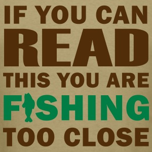 If you can READ this you are FISHING TOO CLOSE - Fisherman's T-shirt - Men's T-Shirt