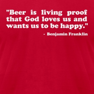Beer is proof that God loves us and wants us to be happy. -Benjamin Franklin T-Shirts - Men's T-Shirt by American Apparel